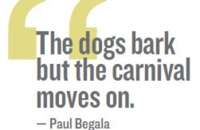 """The dogs bark but the carnival moves on."" – Paul Begala"